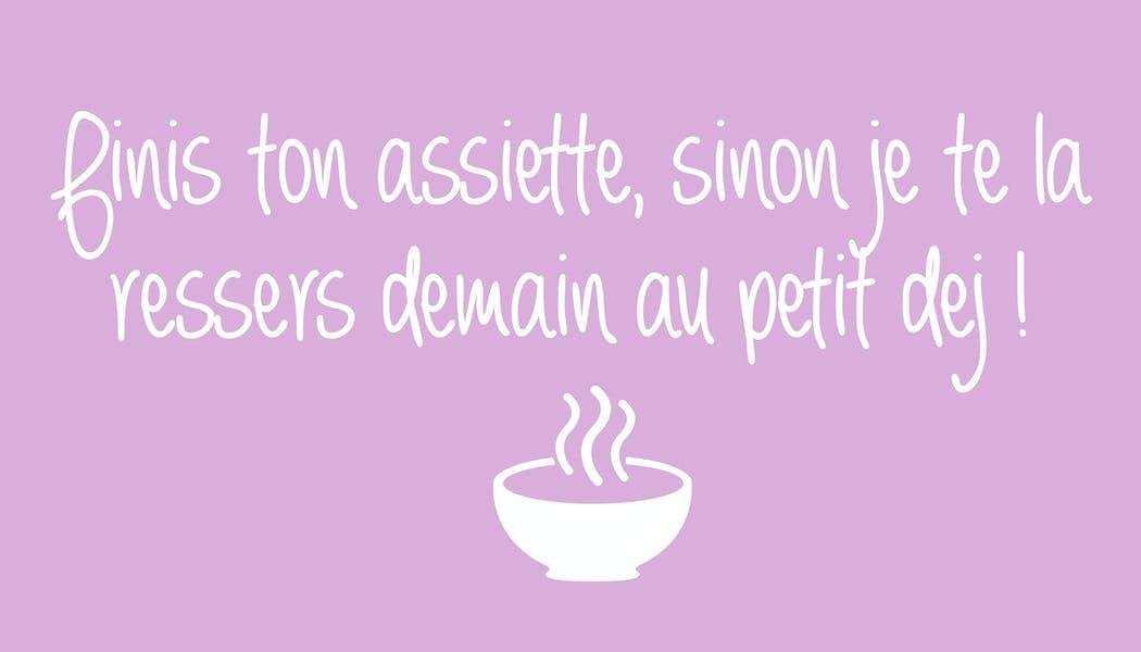 """""""Finis ton assiette,sinon je te la ressers demain au       petit dej !"""""""