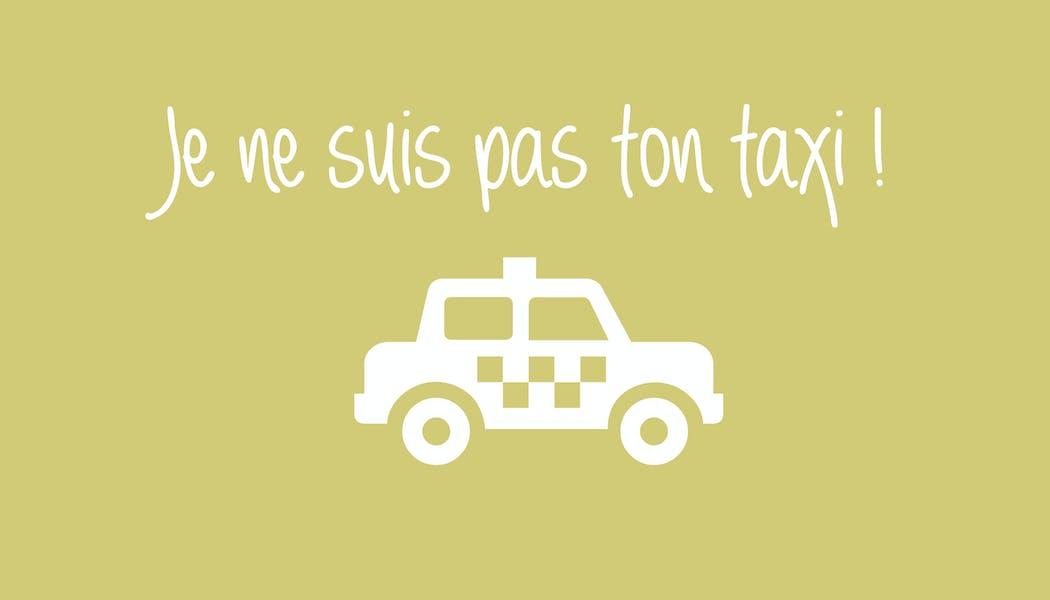 """""""Je ne suis pas ton taxi"""""""